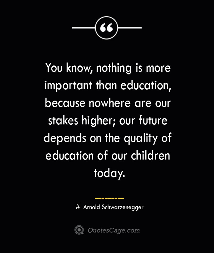 You know nothing is more important than education because nowhere are our stakes higher our future depends on the quality of education of our children today.— Arnold Schwarzenegger