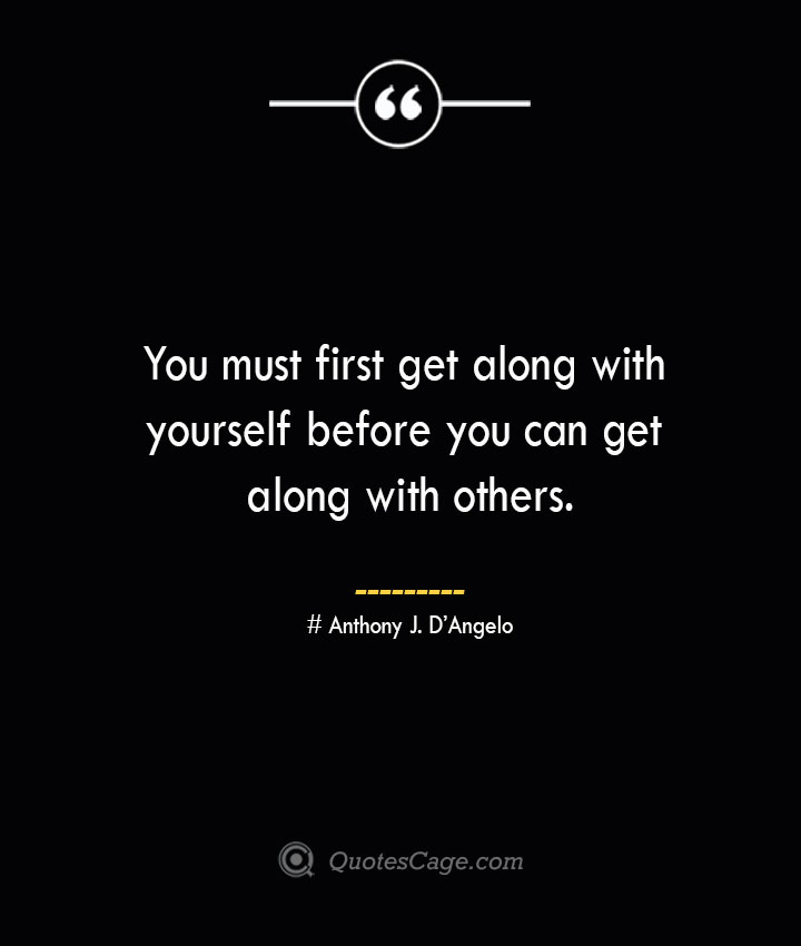 You must first get along with yourself before you