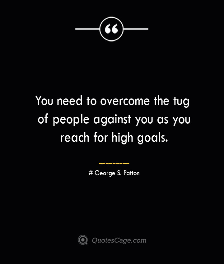 You need to overcome the tug of people against you as you reach for high goals.— George S. Patton