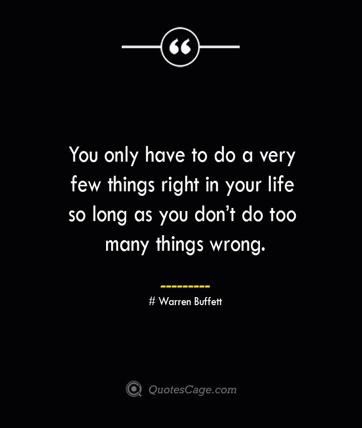 You only have to do a very few things right in your life so long as you dont do too many things wrong.— Warren Buffett 1