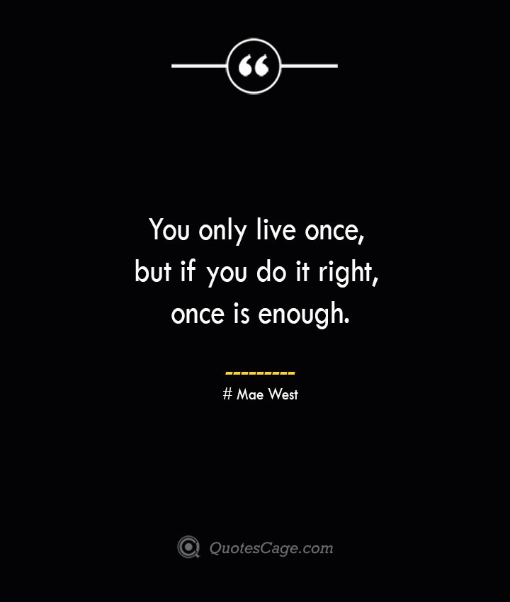 You only live once but if you do it right once is enough.— Mae West