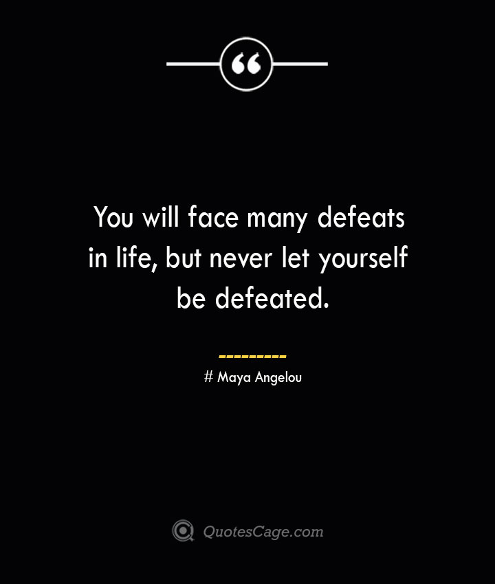 You will face many defeats in life but never let yourself be defeated.— Maya Angelou