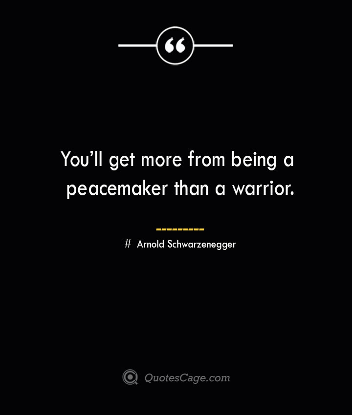 Youll get more from being a peacemaker than a warrior.— Arnold Schwarzenegger