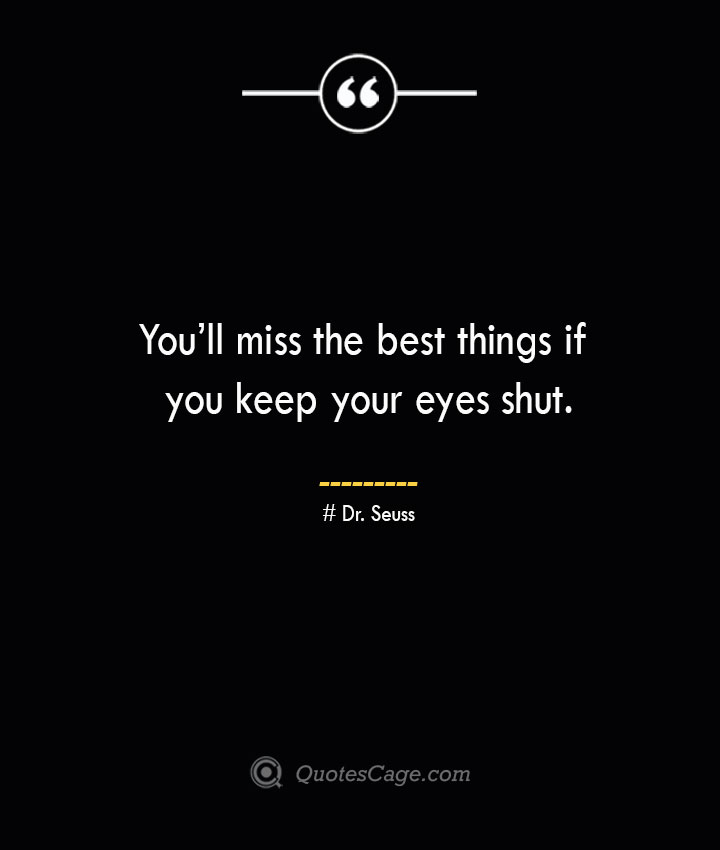 Youll miss the best things if you keep your eyes shut.— Dr. Seuss