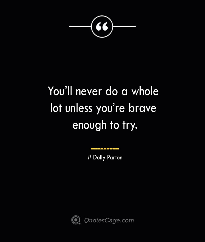 Youll never do a whole lot unless youre brave enough to try.— Dolly Parton