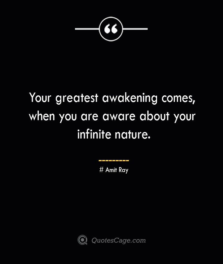 Your greatest awakening comes when you are aware about your infinite nature.— Amit Ray
