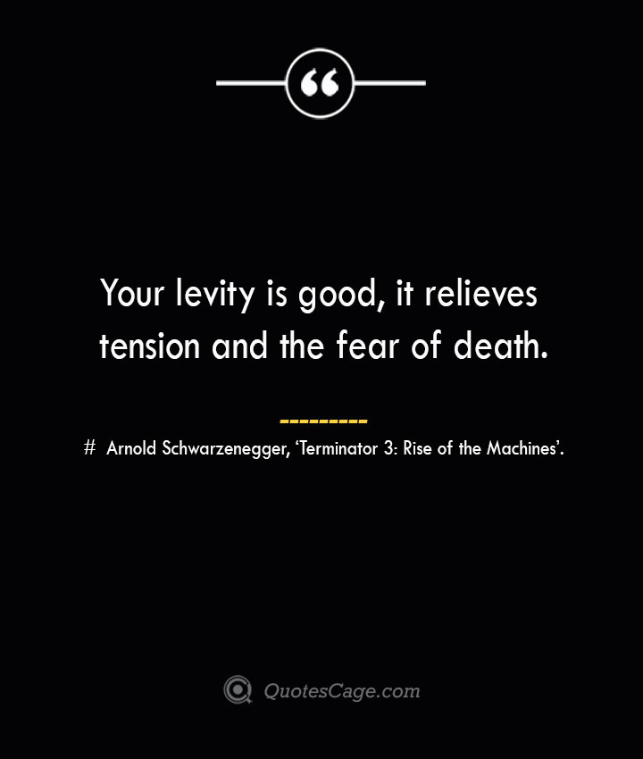 Your levity is good it relieves tension and the fear of death.— Arnold Schwarzenegger 'Terminator 3 Rise of the Machines.