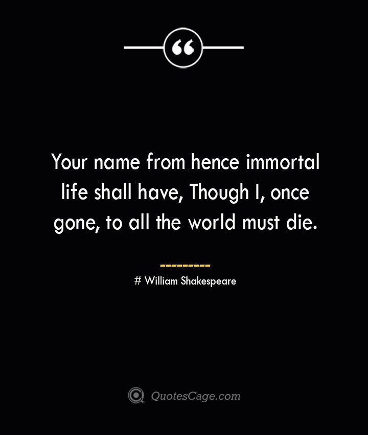Your name from hence immortal life shall have Though I once gone to all the world must die.— William Shakespeare