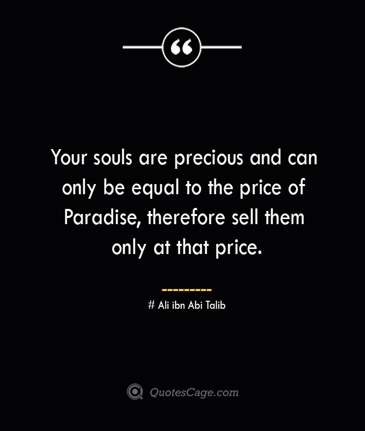 Your souls are precious and can only be equal to the price of Paradise therefore sell them only at that price.— Ali ibn Abi Talib