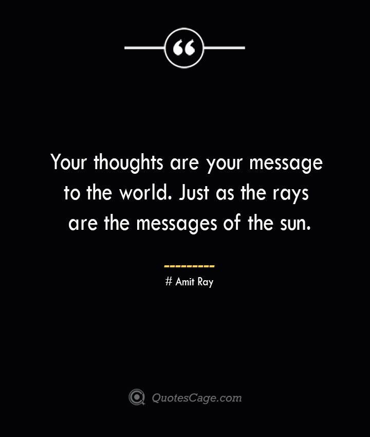 Your thoughts are your message to the world. Just as the rays are the messages of the sun.— Amit Ray