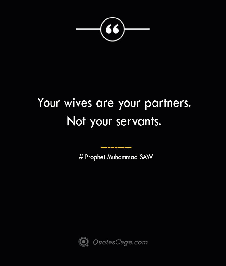 Your wives are your partners. Not your servants. — Prophet Muhammad SAW