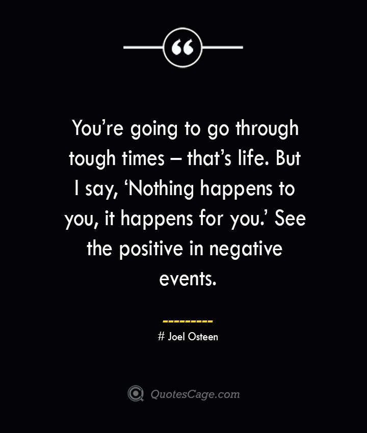 Youre going to go through tough times – thats life. But I say 'Nothing happens to you it happens for you. See the positive in negative events.— Joel Osteen